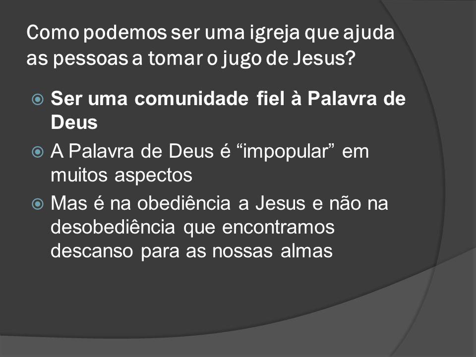 """Como podemos ser uma igreja que ajuda as pessoas a tomar o jugo de Jesus?  Ser uma comunidade fiel à Palavra de Deus  A Palavra de Deus é """"impopular"""