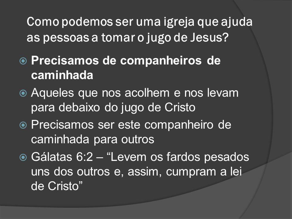 Como podemos ser uma igreja que ajuda as pessoas a tomar o jugo de Jesus?  Precisamos de companheiros de caminhada  Aqueles que nos acolhem e nos le
