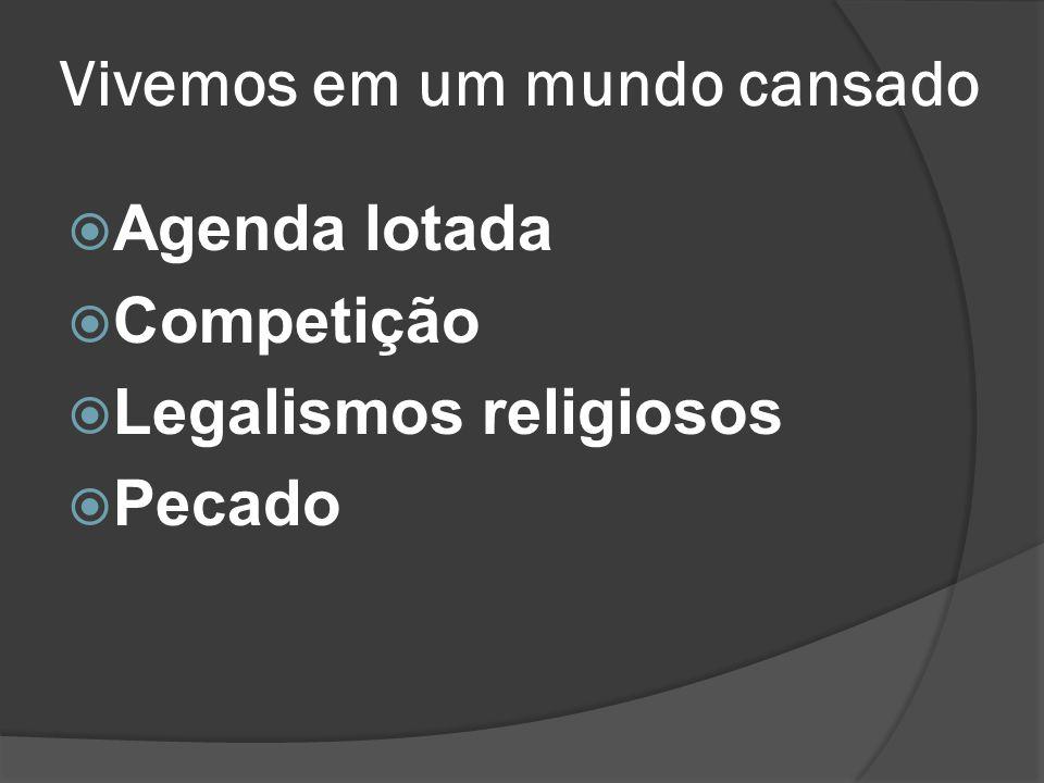 Vivemos em um mundo cansado  Agenda lotada  Competição  Legalismos religiosos  Pecado