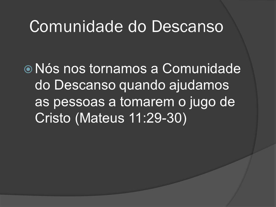 Comunidade do Descanso NNós nos tornamos a Comunidade do Descanso quando ajudamos as pessoas a tomarem o jugo de Cristo (Mateus 11:29-30)