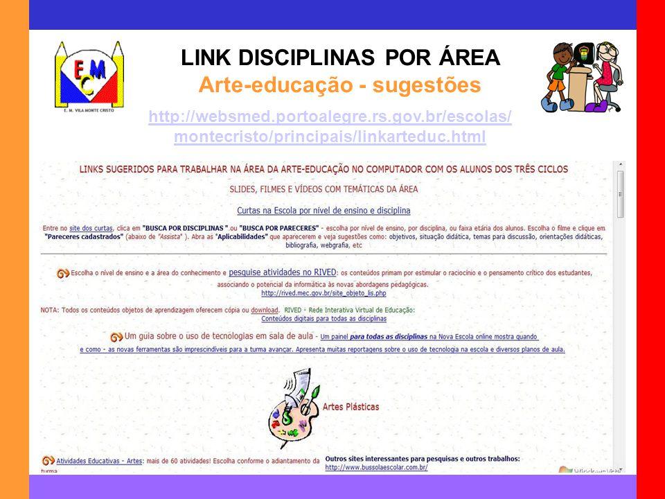 LINK DISCIPLINAS POR ÁREA Arte-educação - sugestões http://websmed.portoalegre.rs.gov.br/escolas/ montecristo/principais/linkarteduc.html