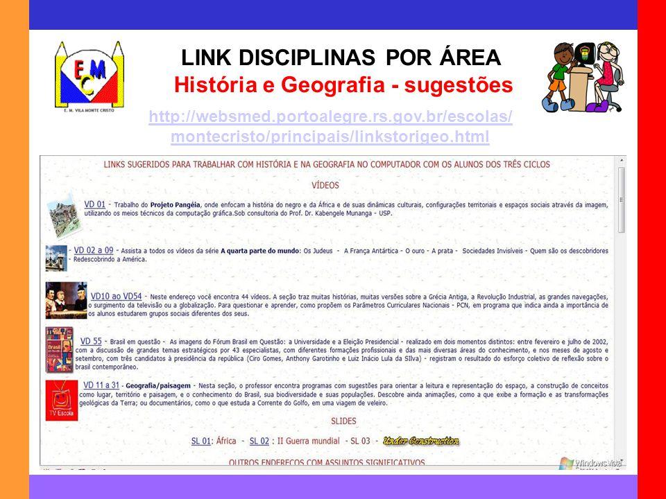 LINK DISCIPLINAS POR ÁREA História e Geografia - sugestões http://websmed.portoalegre.rs.gov.br/escolas/ montecristo/principais/linkstorigeo.html