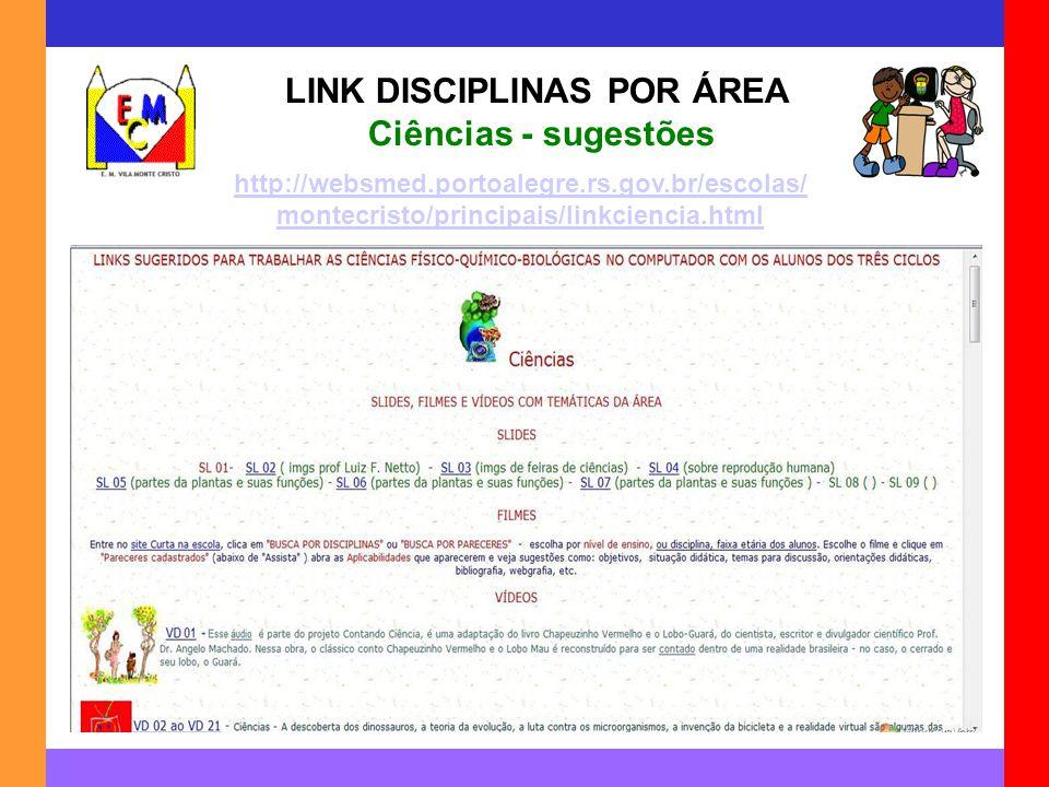 LINK DISCIPLINAS POR ÁREA Ciências - sugestões http://websmed.portoalegre.rs.gov.br/escolas/ montecristo/principais/linkciencia.html