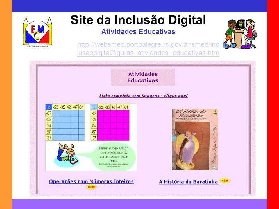 Site da Inclusão Digital Atividades Educativas http://websmed.portoalegre.rs.gov.br/smed/inc lusaodigital/figuras_atividades_educativas.htm