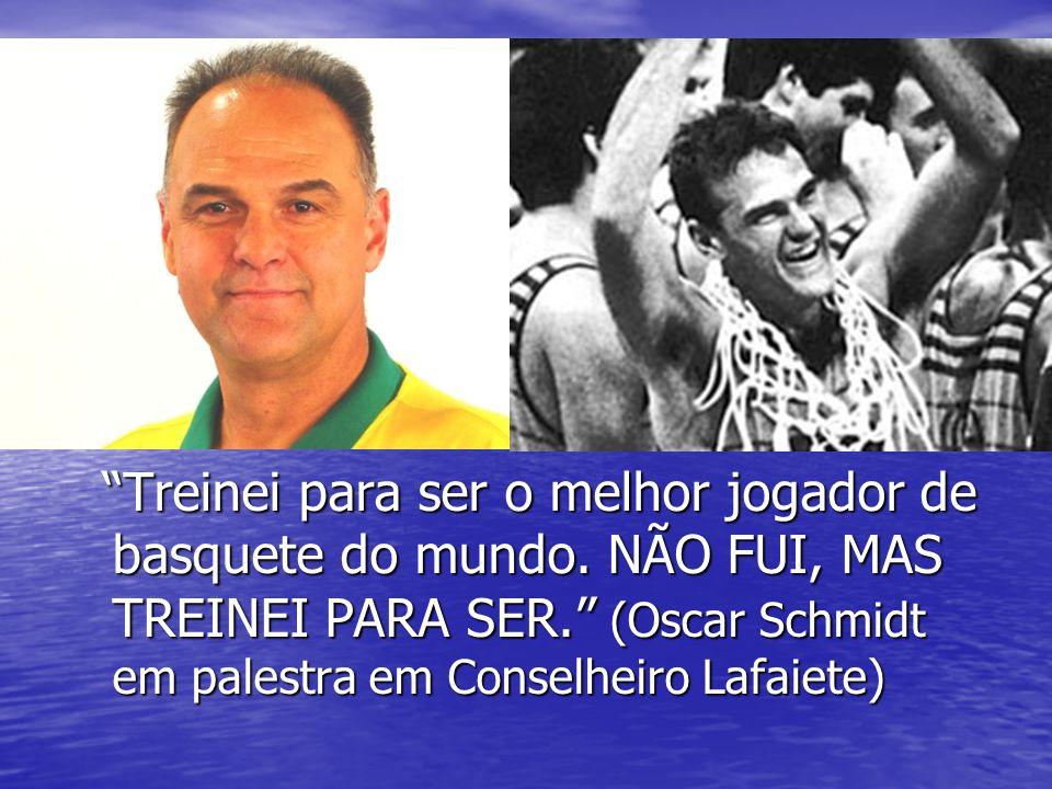 """""""Treinei para ser o melhor jogador de basquete do mundo. NÃO FUI, MAS TREINEI PARA SER."""" (Oscar Schmidt em palestra em Conselheiro Lafaiete) """"Treinei"""