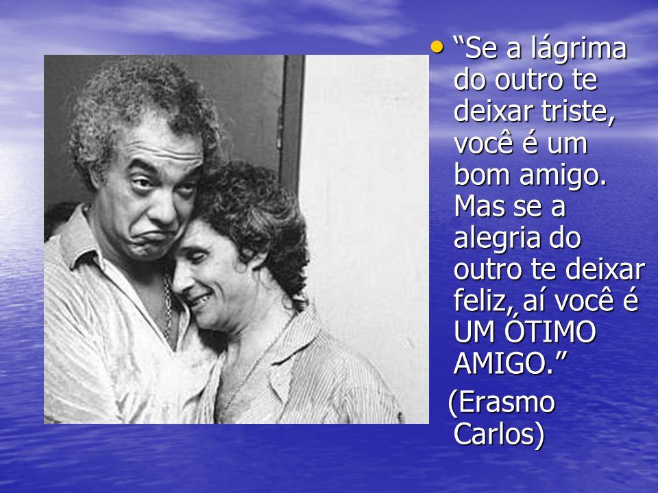 """• """"Se a lágrima do outro te deixar triste, você é um bom amigo. Mas se a alegria do outro te deixar feliz, aí você é UM ÓTIMO AMIGO."""" (Erasmo Carlos)"""