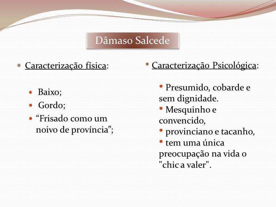 """Dâmaso Salcede  Caracterização física:  Baixo;  Gordo;  """"Frisado como um noivo de província""""; • Caracterização Psicológica: • Presumido, cobarde e"""