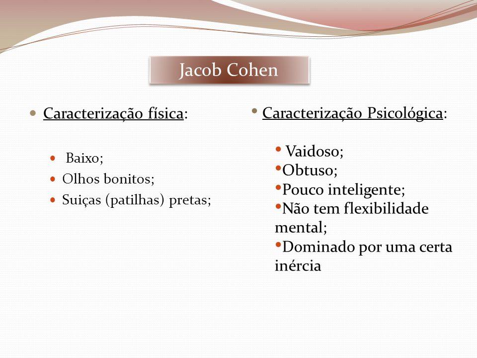 Jacob Cohen  Caracterização física:  Baixo;  Olhos bonitos;  Suiças (patilhas) pretas; • Caracterização Psicológica: • Vaidoso; • Obtuso; • Pouco