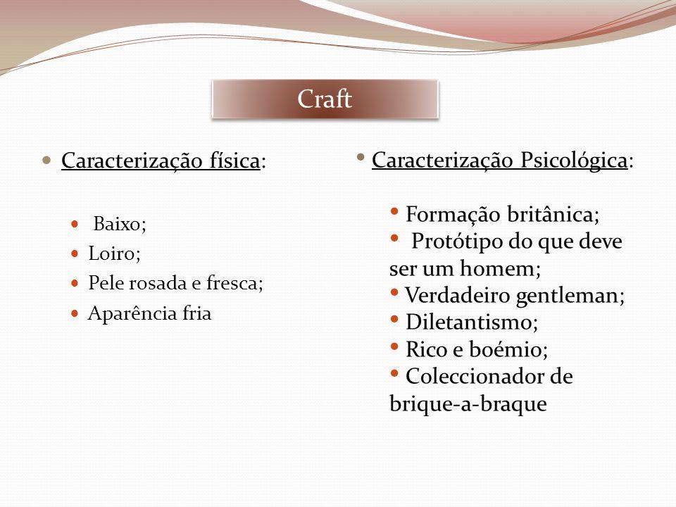 Craft  Caracterização física:  Baixo;  Loiro;  Pele rosada e fresca;  Aparência fria • Caracterização Psicológica: • Formação britânica; • Protót