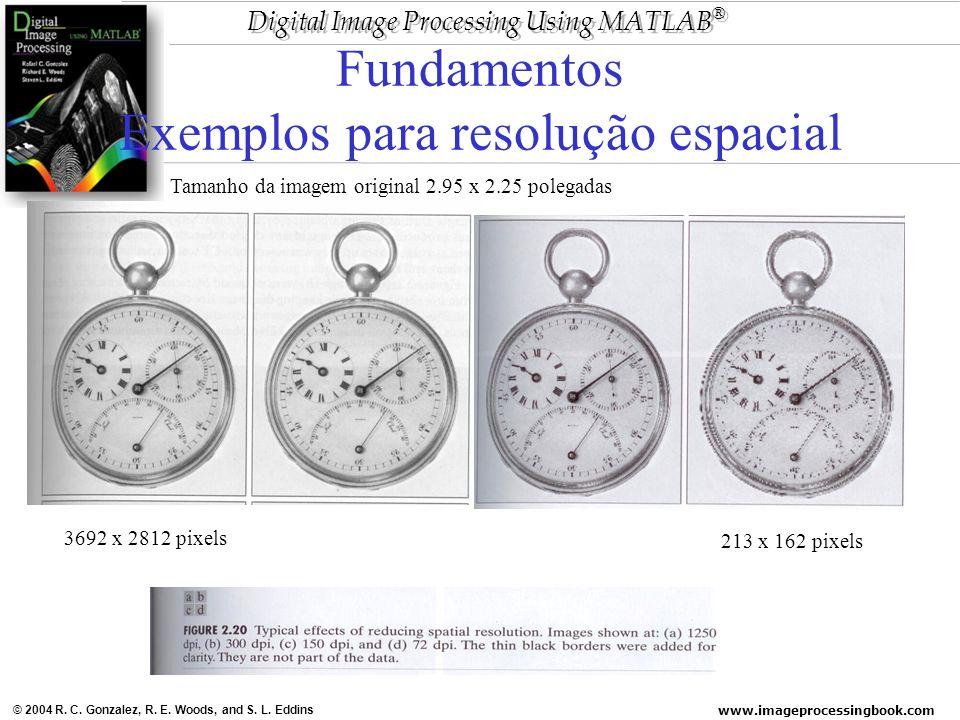 www.imageprocessingbook.com © 2004 R. C. Gonzalez, R. E. Woods, and S. L. Eddins Digital Image Processing Using MATLAB ® Fundamentos Exemplos para res
