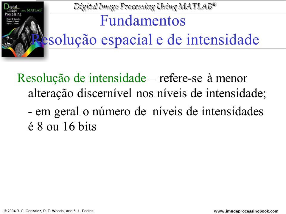 www.imageprocessingbook.com © 2004 R. C. Gonzalez, R. E. Woods, and S. L. Eddins Digital Image Processing Using MATLAB ® Fundamentos Resolução espacia