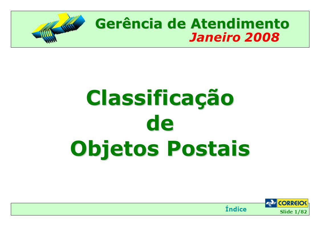 Slide 2/82 Setembro de 2007 Classificação de Objetos Impresso/Mala Direta InícioÍndiceÍNDICE TIPOS DE OBJETOS......................................................................................03 TIPOS DE OBJETOS......................................................................................03 CARACTERÍSTICAS DOS SERVIÇOS..............................................................04 CARACTERÍSTICAS DOS SERVIÇOS..............................................................04 VANTAGENS DO IMPRESSO/MALA DIRETA...................................................13 VANTAGENS DO IMPRESSO/MALA DIRETA...................................................13 PERSONALIZAÇÃO.......................................................................................16 PERSONALIZAÇÃO.......................................................................................16 CONCEITOS..................................................................................................22 FLUXO DA CLASSIFICAÇÃO DE OBJETOS......................................................24 COMO CLASSIFICAR O OBJETO....................................................................27 CHANCELAS..................................................................................................33 NORMAS PARA POSTAGEM DE IMPRESSO/MALA DIRETA.............................42 PODEM SER ACEITOS COMO IMPRESSO/MALA DIRETA................................44 NO I/MD, É PERMITIDO MENCIONAR OU JUNTAR........................................59 É PROIBIDA A POSTAGEM COMO IMPRESSO/MALA DIRETA.........................63 PRAZO PARA POSTAGEM DE OBJETOS NÃO URGENTES................................72 LIMITES DE PESOS E DIMENSÕES................................................................76 NOTA CARTA SOCIAL...................................................................................81 ORIENTAÇÃO FINAL..................................................................................82
