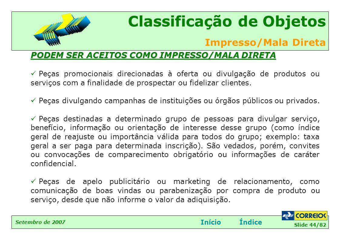 Slide 44/82 Setembro de 2007 Classificação de Objetos Impresso/Mala Direta InícioÍndice PODEM SER ACEITOS COMO IMPRESSO/MALA DIRETA  Peças promociona
