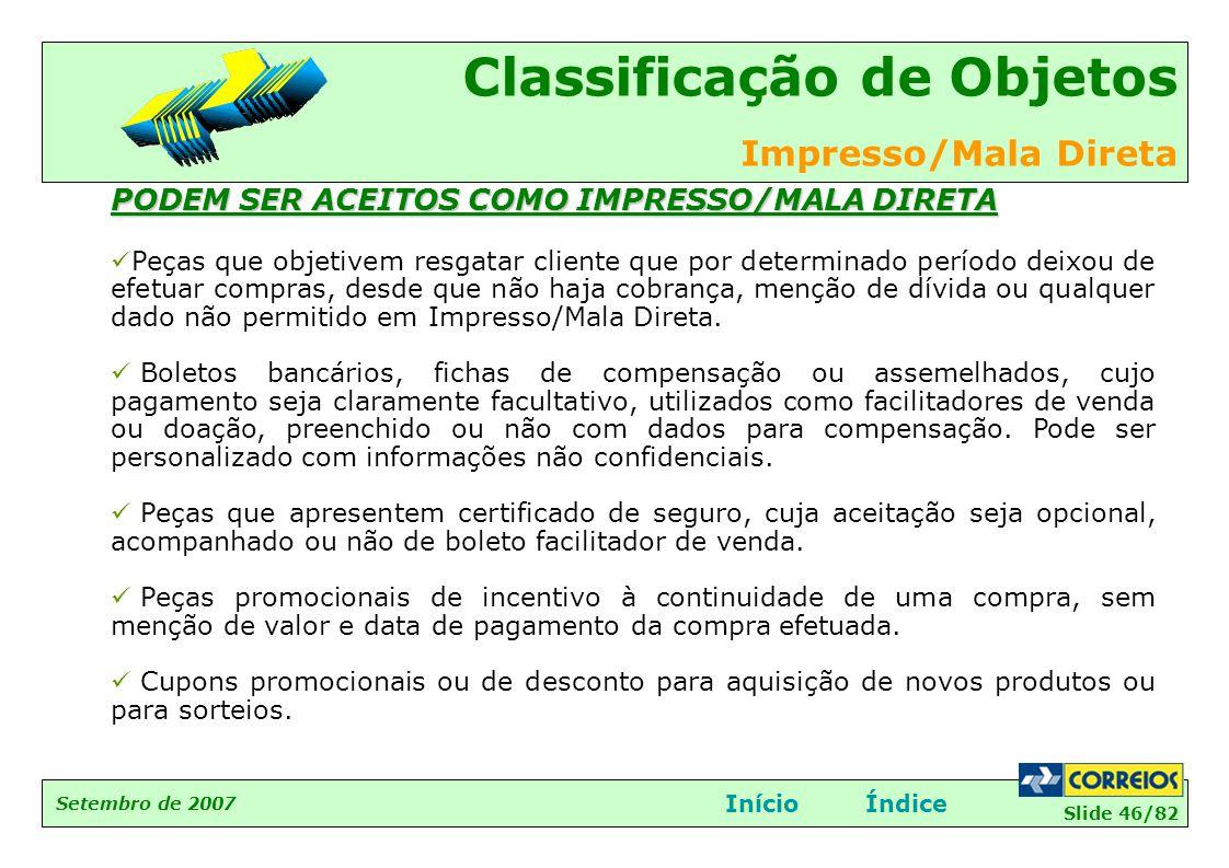 Slide 46/82 Setembro de 2007 Classificação de Objetos Impresso/Mala Direta InícioÍndice PODEM SER ACEITOS COMO IMPRESSO/MALA DIRETA  Peças que objeti
