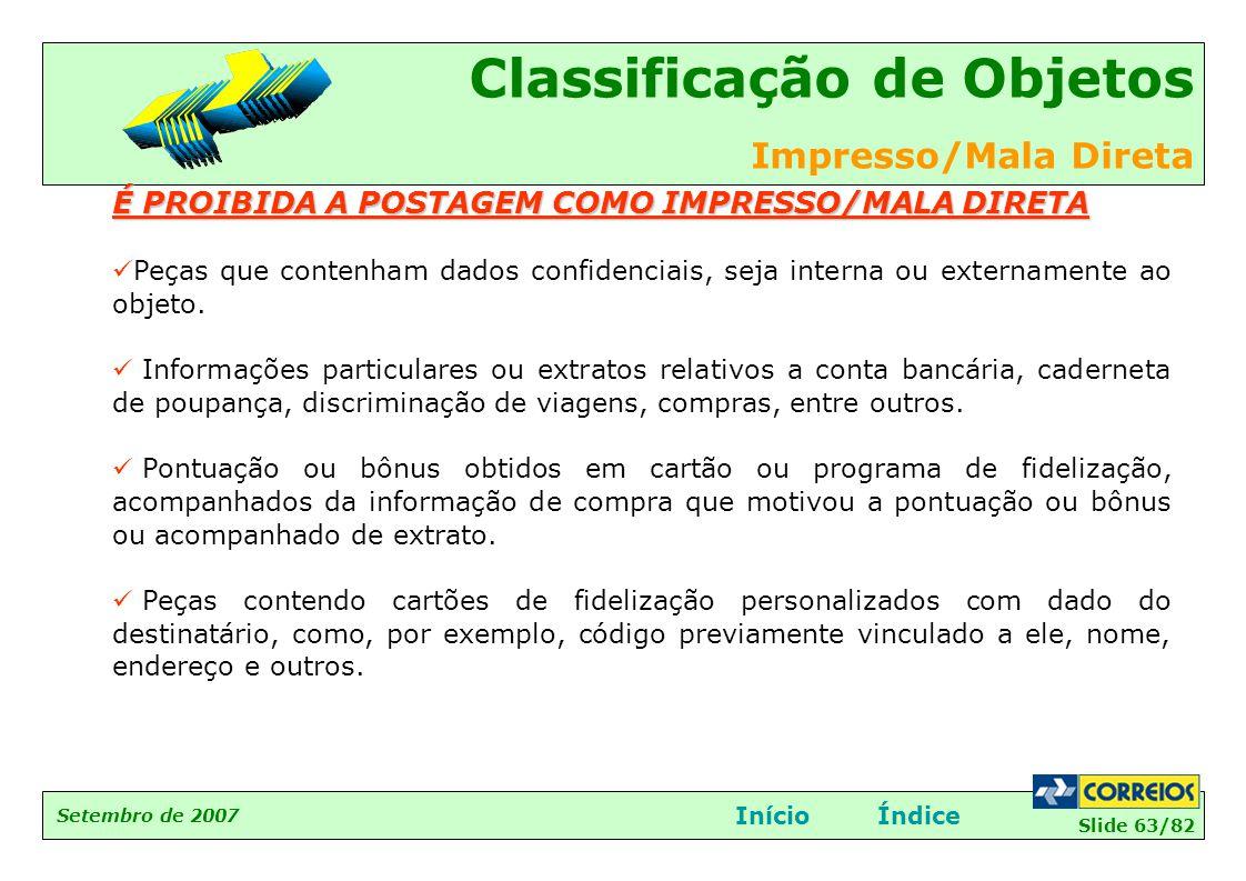 Slide 63/82 Setembro de 2007 Classificação de Objetos Impresso/Mala Direta InícioÍndice É PROIBIDA A POSTAGEM COMO IMPRESSO/MALA DIRETA  Peças que co