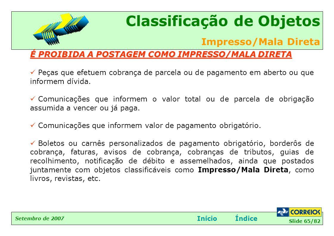 Slide 65/82 Setembro de 2007 Classificação de Objetos Impresso/Mala Direta InícioÍndice É PROIBIDA A POSTAGEM COMO IMPRESSO/MALA DIRETA  Peças que ef