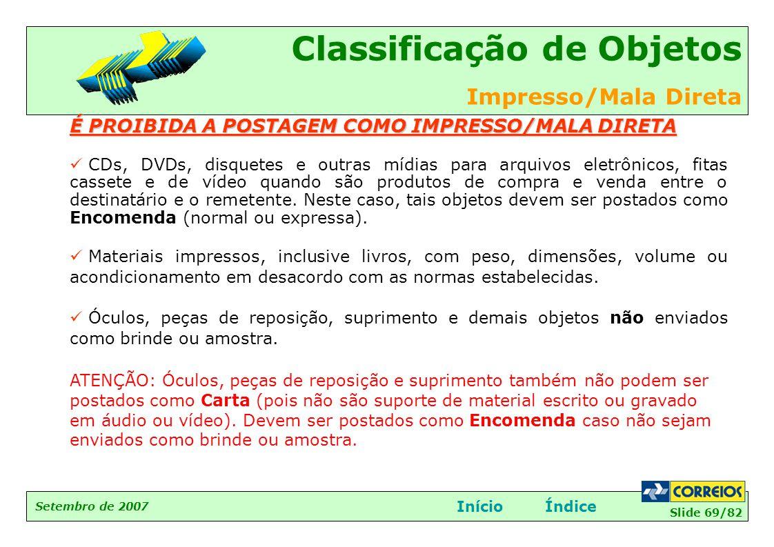 Slide 69/82 Setembro de 2007 Classificação de Objetos Impresso/Mala Direta InícioÍndice É PROIBIDA A POSTAGEM COMO IMPRESSO/MALA DIRETA  CDs, DVDs, d