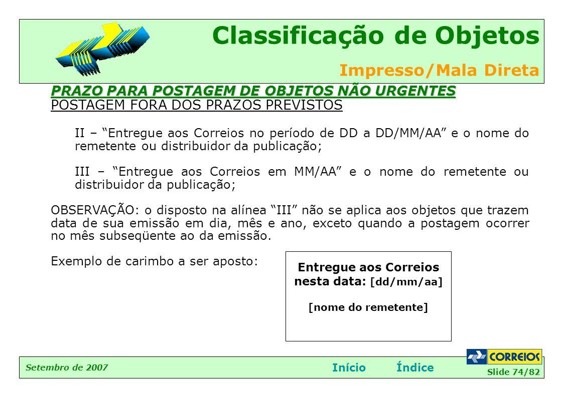 Slide 74/82 Setembro de 2007 Classificação de Objetos Impresso/Mala Direta InícioÍndice PRAZO PARA POSTAGEM DE OBJETOS NÃO URGENTES POSTAGEM FORA DOS