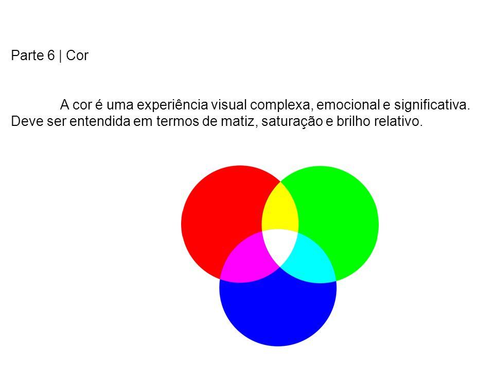 Parte 6 | Cor A cor é uma experiência visual complexa, emocional e significativa. Deve ser entendida em termos de matiz, saturação e brilho relativo.
