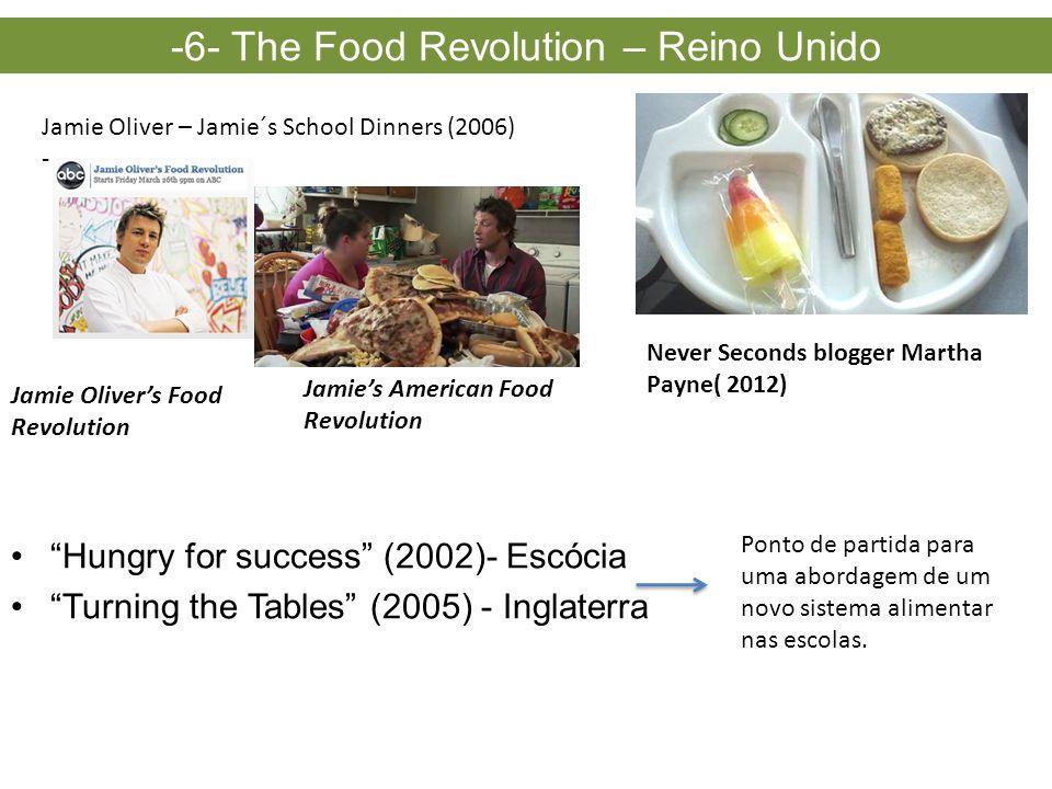 Jamie Oliver – Jamie´s School Dinners (2006) - Jamie Oliver's Food Revolution -6- The Food Revolution – Reino Unido Jamie's American Food Revolution • Hungry for success (2002)- Escócia • Turning the Tables (2005) - Inglaterra Ponto de partida para uma abordagem de um novo sistema alimentar nas escolas.