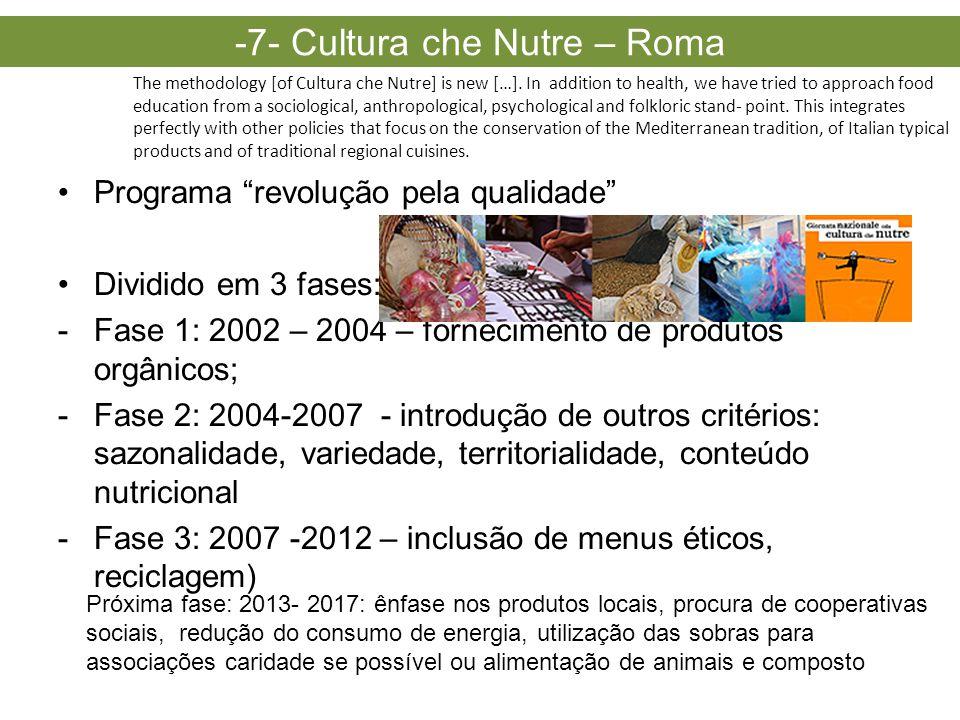 •Programa revolução pela qualidade •Dividido em 3 fases: -Fase 1: 2002 – 2004 – fornecimento de produtos orgânicos; -Fase 2: 2004-2007 - introdução de outros critérios: sazonalidade, variedade, territorialidade, conteúdo nutricional -Fase 3: 2007 -2012 – inclusão de menus éticos, reciclagem) -7- Cultura che Nutre – Roma The methodology [of Cultura che Nutre] is new […].