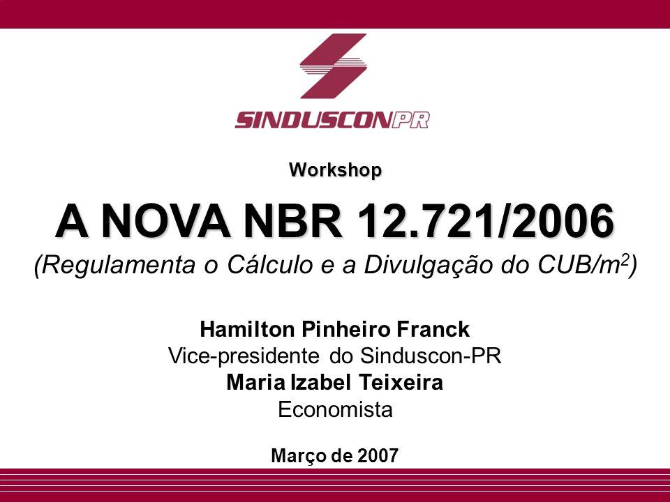 Workshop A NOVA NBR 12.721/2006 A NOVA NBR 12.721/2006 (Regulamenta o Cálculo e a Divulgação do CUB/m 2 ) Hamilton Pinheiro Franck Vice-presidente do Sinduscon-PR Maria Izabel Teixeira Economista Março de 2007