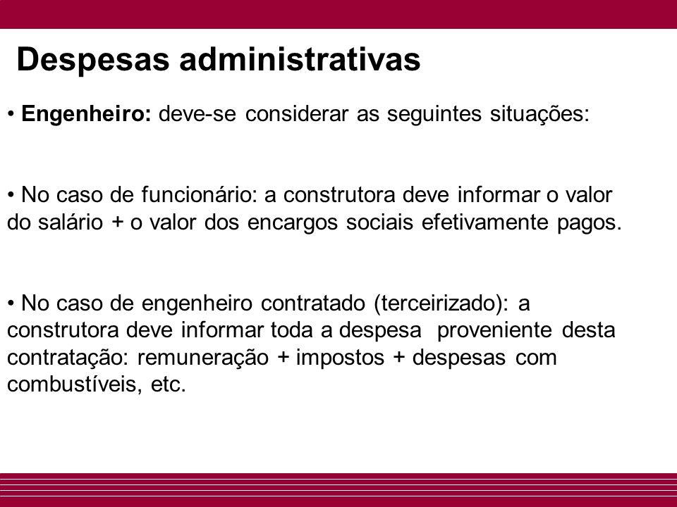 Despesas administrativas • Engenheiro: deve-se considerar as seguintes situações: • No caso de funcionário: a construtora deve informar o valor do salário + o valor dos encargos sociais efetivamente pagos.