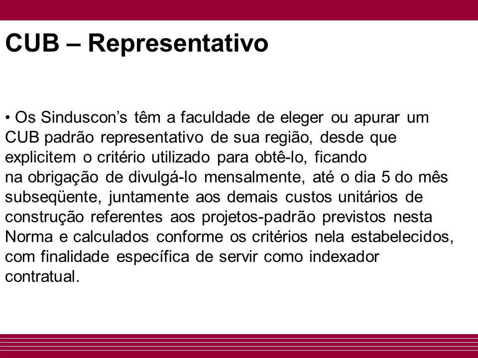 CUB – Representativo • Os Sinduscon's têm a faculdade de eleger ou apurar um CUB padrão representativo de sua região, desde que explicitem o critério