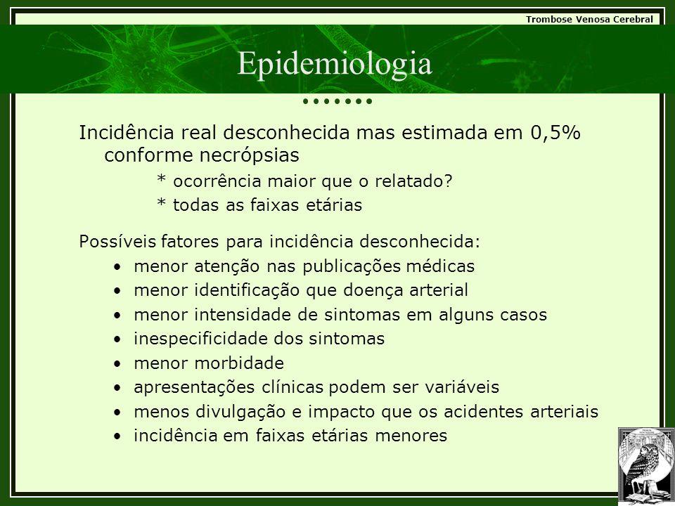 Trombose Venosa Cerebral Epidemiologia Incidência real desconhecida mas estimada em 0,5% conforme necrópsias * ocorrência maior que o relatado? * toda