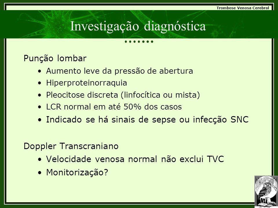 Trombose Venosa Cerebral Investigação diagnóstica Punção lombar •Aumento leve da pressão de abertura •Hiperproteinorraquia •Pleocitose discreta (linfo