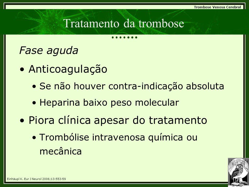 Trombose Venosa Cerebral Tratamento da trombose Fase aguda •Anticoagulação •Se não houver contra-indicação absoluta •Heparina baixo peso molecular •Pi