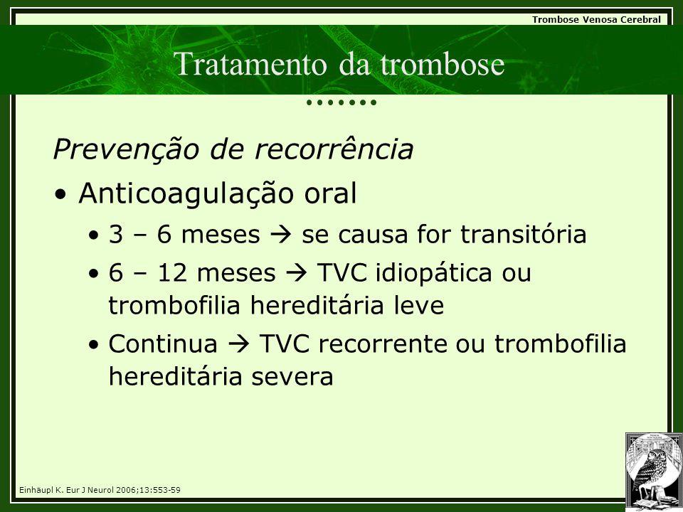 Trombose Venosa Cerebral Tratamento da trombose Prevenção de recorrência •Anticoagulação oral •3 – 6 meses  se causa for transitória •6 – 12 meses 