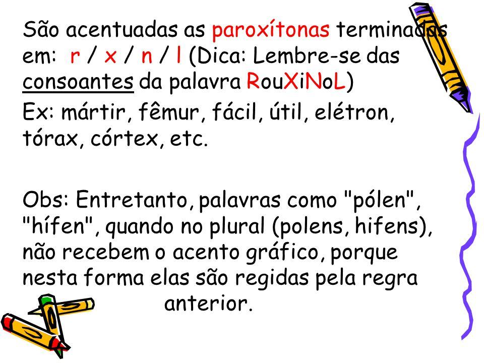 São acentuadas as paroxítonas terminadas em: r / x / n / l (Dica: Lembre-se das consoantes da palavra RouXiNoL) Ex: mártir, fêmur, fácil, útil, elétro