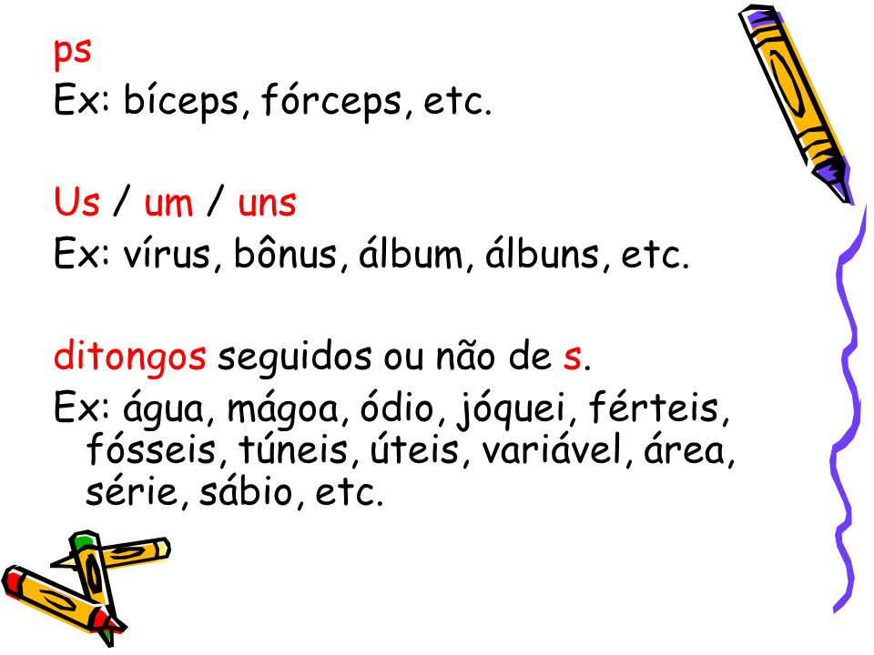 ps Ex: bíceps, fórceps, etc. Us / um / uns Ex: vírus, bônus, álbum, álbuns, etc. ditongos seguidos ou não de s. Ex: água, mágoa, ódio, jóquei, férteis