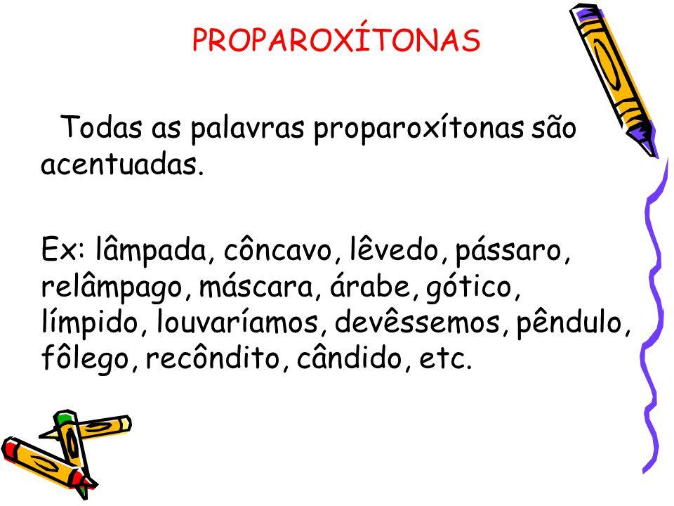 PROPAROXÍTONAS Todas as palavras proparoxítonas são acentuadas. Ex: lâmpada, côncavo, lêvedo, pássaro, relâmpago, máscara, árabe, gótico, límpido, lou