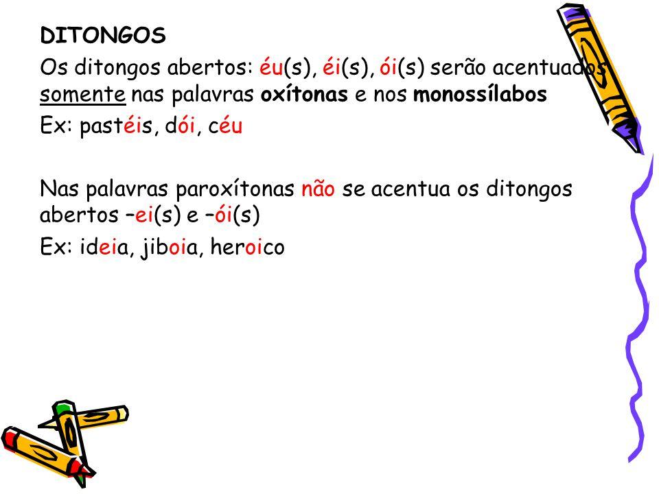 DITONGOS Os ditongos abertos: éu(s), éi(s), ói(s) serão acentuados somente nas palavras oxítonas e nos monossílabos Ex: pastéis, dói, céu Nas palavras
