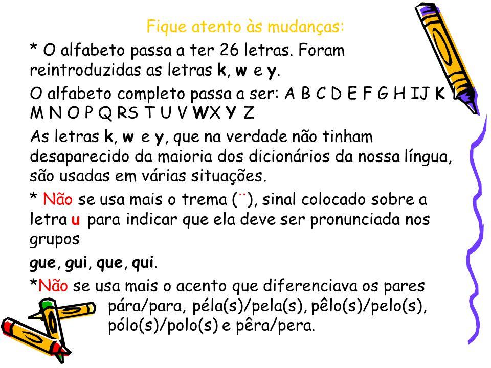 Fique atento às mudanças: * O alfabeto passa a ter 26 letras. Foram reintroduzidas as letras k, w e y. O alfabeto completo passa a ser: A B C D E F G