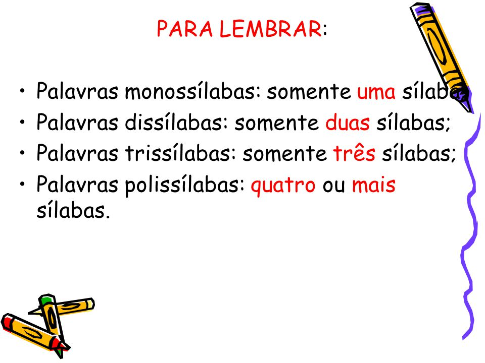 PARA LEMBRAR: •Palavras monossílabas: somente uma sílaba; •Palavras dissílabas: somente duas sílabas; •Palavras trissílabas: somente três sílabas; •Pa