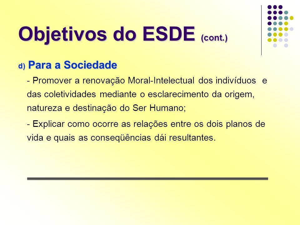 Objetivos do ESDE (cont.) d) Para a Sociedade - Promover a renovação Moral-Intelectual dos indivíduos e das coletividades mediante o esclarecimento da