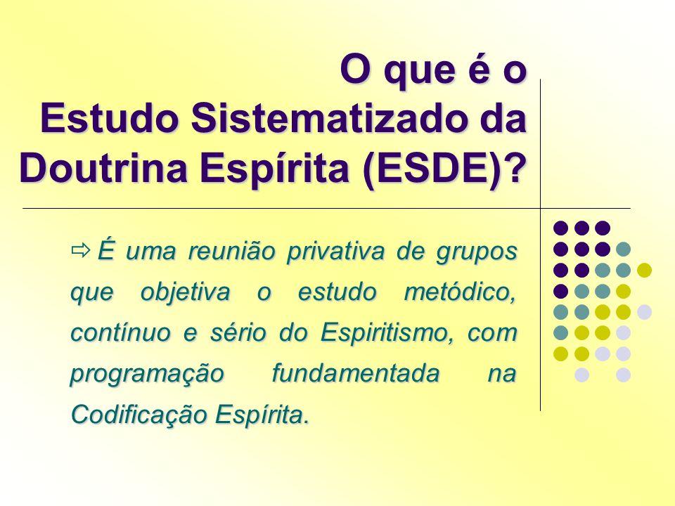 O que é o Estudo Sistematizado da Doutrina Espírita (ESDE)? É uma reunião privativa de grupos que objetiva o estudo metódico, contínuo e sério do Espi
