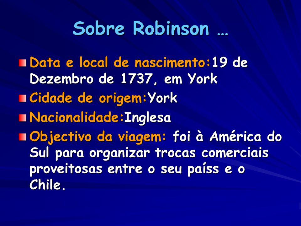 Sobre Robinson … Data e local de nascimento:19 de Dezembro de 1737, em York Cidade de origem:York Nacionalidade:Inglesa Objectivo da viagem: foi à América do Sul para organizar trocas comerciais proveitosas entre o seu paíss e o Chile.