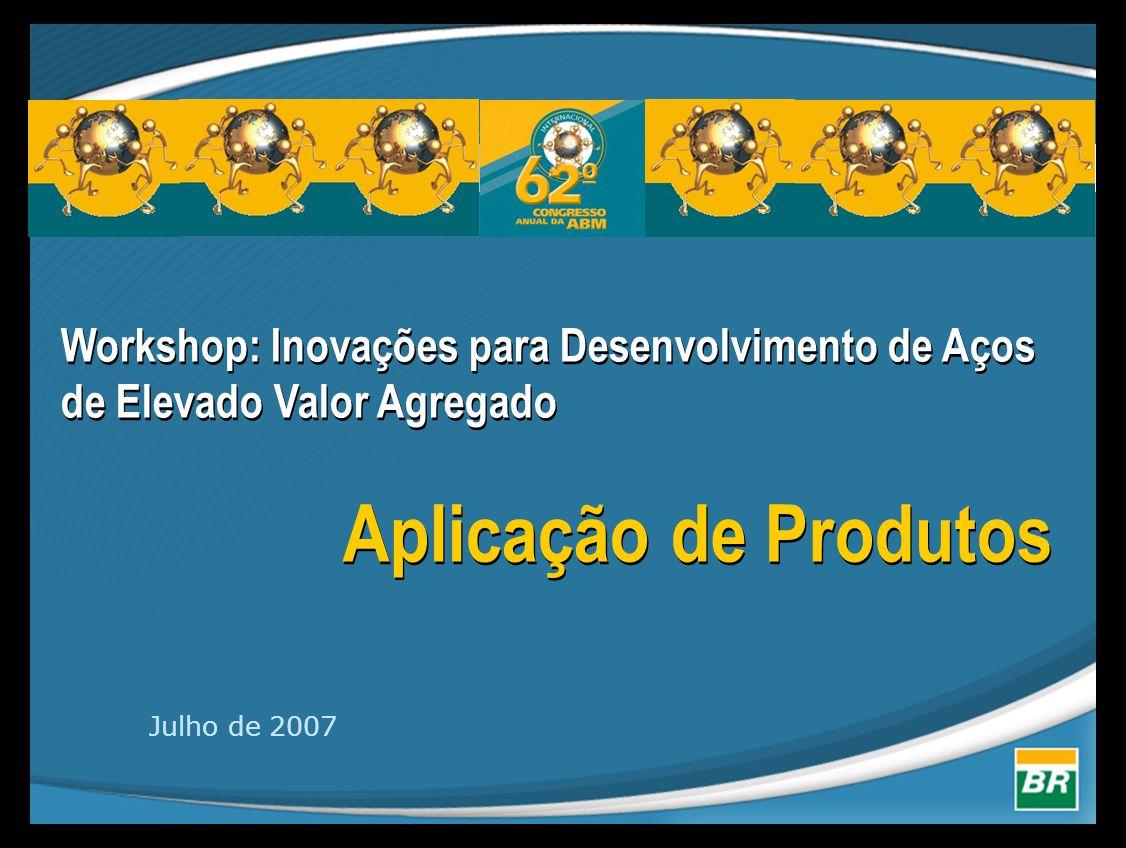 Workshop: Inovações para Desenvolvimento de Aços de Elevado Valor Agregado Aplicação de Produtos Workshop: Inovações para Desenvolvimento de Aços de E