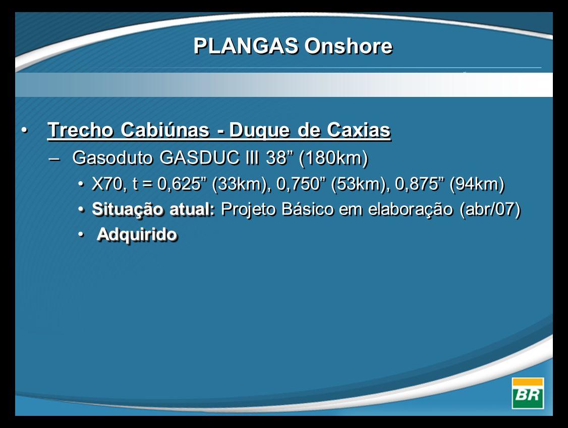 • Trecho Cabiúnas - Duque de Caxias – Gasoduto GASDUC III 38 (180km) •X70, t = 0,625 (33km), 0,750 (53km), 0,875 (94km) •Situação atual •Situação atual: Projeto Básico em elaboração (abr/07) Adquirido • Adquirido • Trecho Cabiúnas - Duque de Caxias – Gasoduto GASDUC III 38 (180km) •X70, t = 0,625 (33km), 0,750 (53km), 0,875 (94km) •Situação atual •Situação atual: Projeto Básico em elaboração (abr/07) Adquirido • Adquirido PLANGAS Onshore