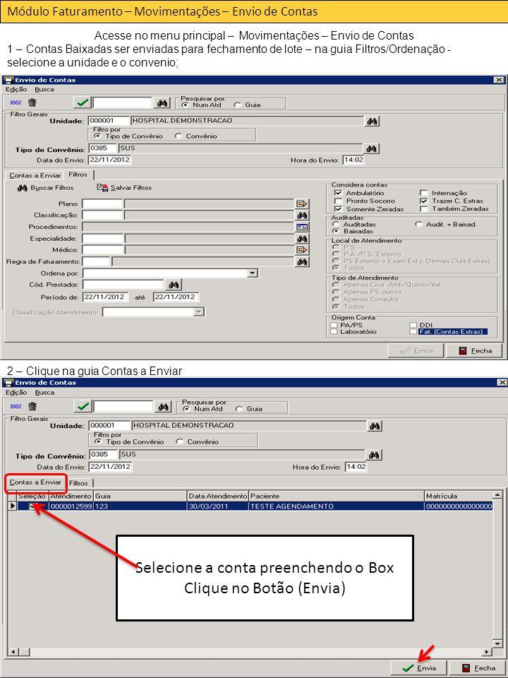 Acesse no menu principal – Movimentações – Envio de Contas 1 – Contas Baixadas ser enviadas para fechamento de lote – na guia Filtros/Ordenação - selecione a unidade e o convenio; Módulo Faturamento – Movimentações – Envio de Contas 2 – Clique na guia Contas a Enviar Selecione a conta preenchendo o Box Clique no Botão (Envia)