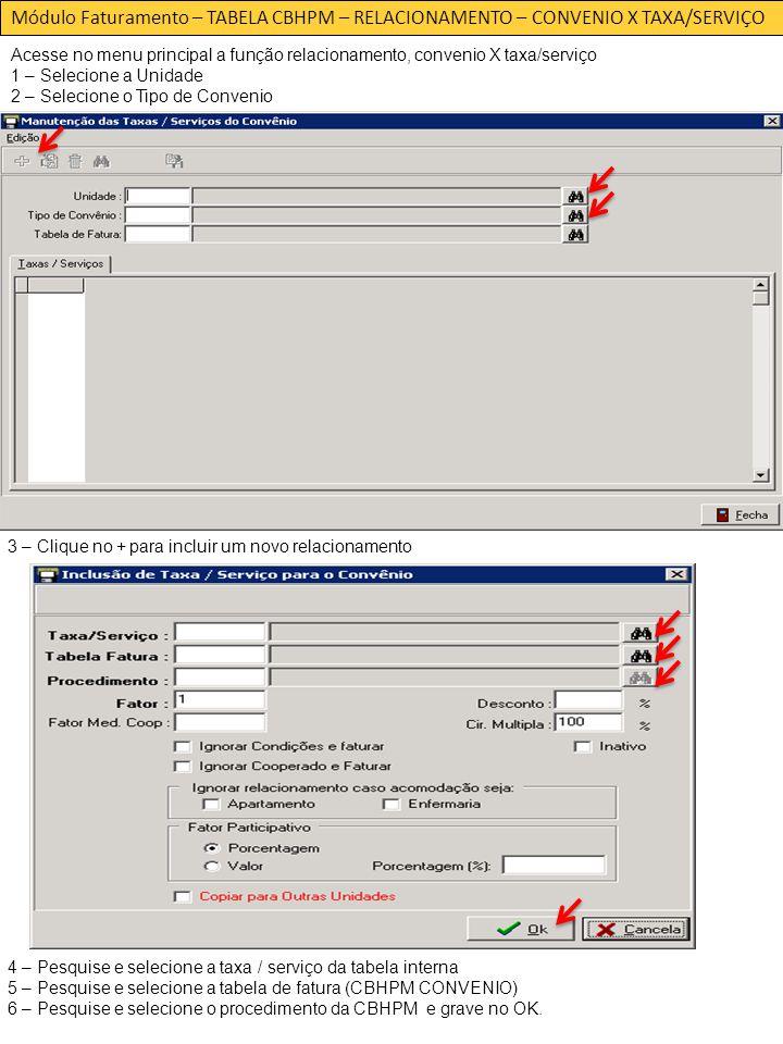 Módulo Faturamento – TABELA CBHPM – RELACIONAMENTO – CONVENIO X TAXA/SERVIÇO Acesse no menu principal a função relacionamento, convenio X taxa/serviço 1 – Selecione a Unidade 2 – Selecione o Tipo de Convenio 3 – Clique no + para incluir um novo relacionamento 4 – Pesquise e selecione a taxa / serviço da tabela interna 5 – Pesquise e selecione a tabela de fatura (CBHPM CONVENIO) 6 – Pesquise e selecione o procedimento da CBHPM e grave no OK.