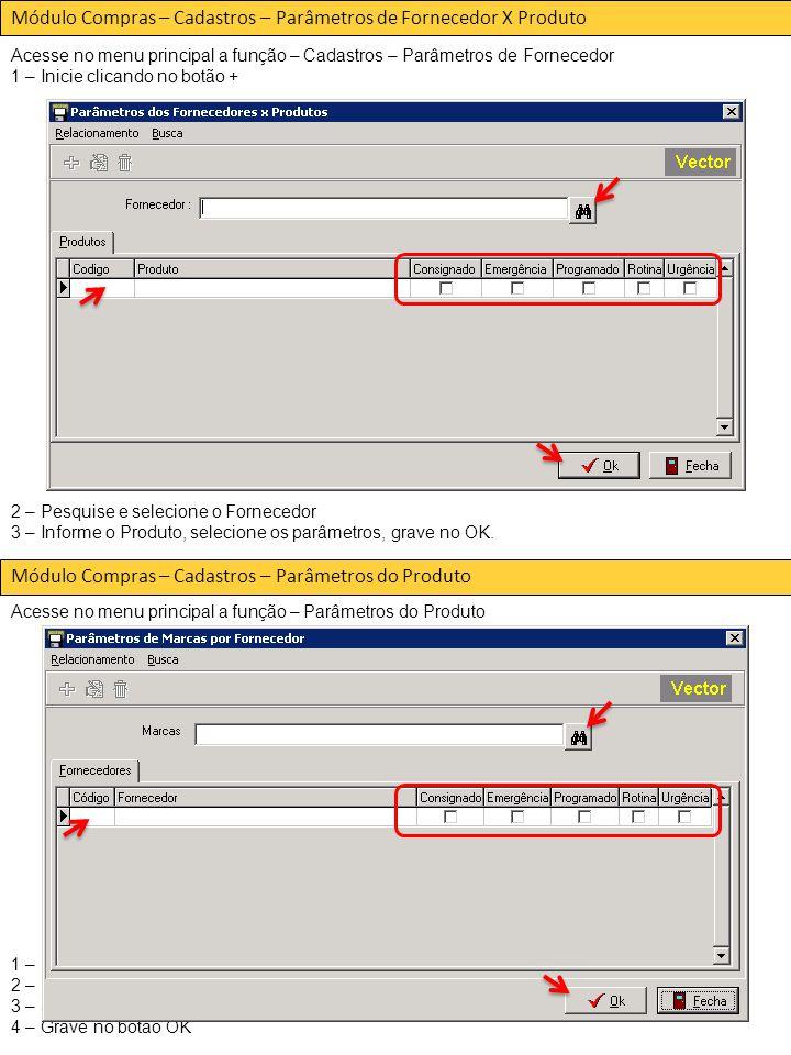 Módulo Compras – Cadastros – Parâmetros de Fornecedor X Produto Acesse no menu principal a função – Cadastros – Parâmetros de Fornecedor 1 – Inicie clicando no botão + 2 – Pesquise e selecione o Fornecedor 3 – Informe o Produto, selecione os parâmetros, grave no OK.