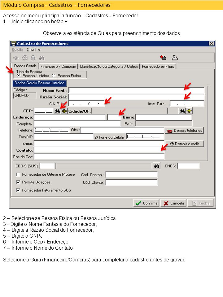 Módulo Compras – Cadastros – Fornecedores Acesse no menu principal a função – Cadastros - Fornecedor 1 – Inicie clicando no botão + Observe a existência de Guias para preenchimento dos dados 2 – Selecione se Pessoa Física ou Pessoa Jurídica 3 - Digite o Nome Fantasia do Fornecedor; 4 – Digite a Razão Social do Fornecedor; 5 – Digite o CNPJ 6 – Informe o Cep / Endereço 7 – Informe o Nome do Contato Selecione a Guia (Financeiro/Compras) para completar o cadastro antes de gravar.