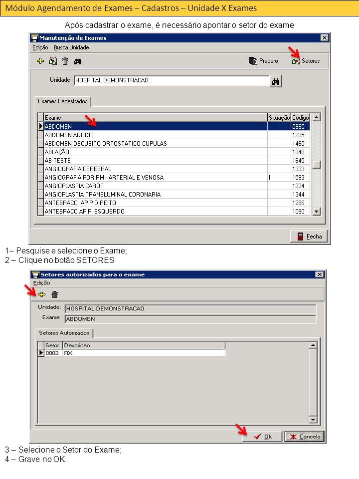 Módulo Agendamento de Exames – Cadastros – Unidade X Exames 1– Pesquise e selecione o Exame; 2 – Clique no botão SETORES 3 – Selecione o Setor do Exame; 4 – Grave no OK.