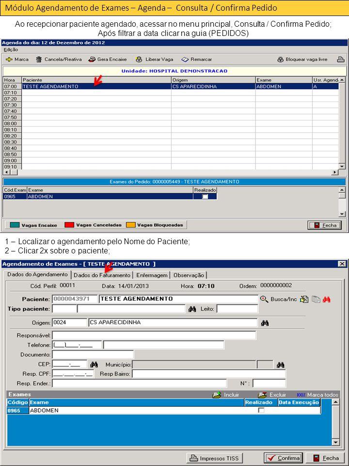 Módulo Agendamento de Exames – Agenda – Consulta / Confirma Pedido Ao recepcionar paciente agendado, acessar no menu principal, Consulta / Confirma Pedido; Após filtrar a data clicar na guia (PEDIDOS) 1 – Localizar o agendamento pelo Nome do Paciente; 2 – Clicar 2x sobre o paciente;
