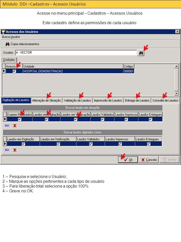 Módulo DDI –Cadastros – Acessos Usuários Acesse no menu principal – Cadastros – Acessos Usuários Este cadastro define as permissões de cada usuário: 1 – Pesquise e selecione o Usuário; 2 – Marque as opções pertinentes a cada tipo de usuário 3 – Para liberação total selecione a opção 100% 4 – Grave no OK.